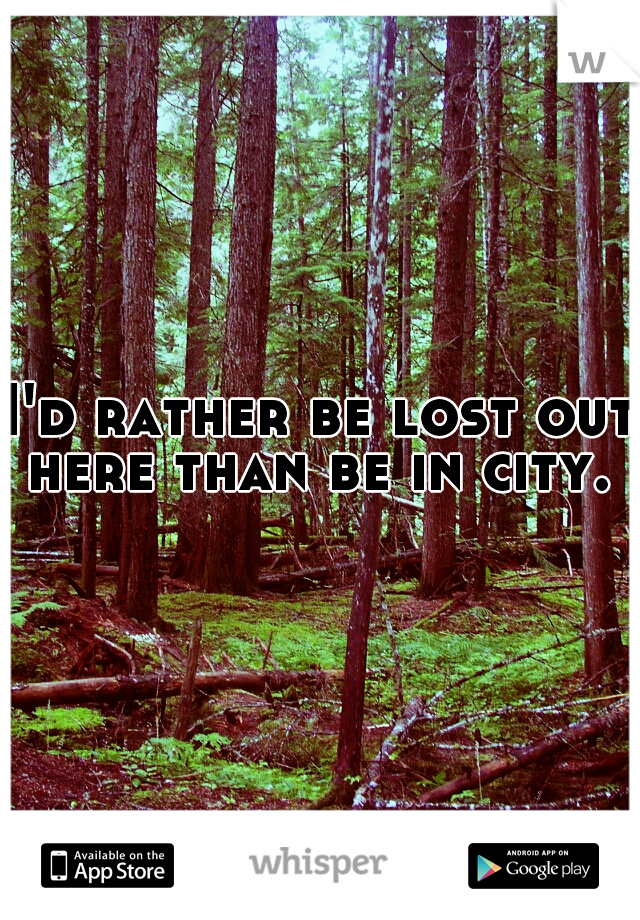 I'd rather be lost out here than be in city.