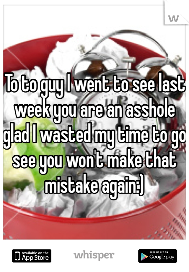To to guy I went to see last week you are an asshole glad I wasted my time to go see you won't make that mistake again:)