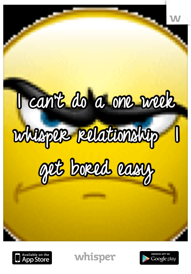 I can't do a one week whisper relationship  I get bored easy