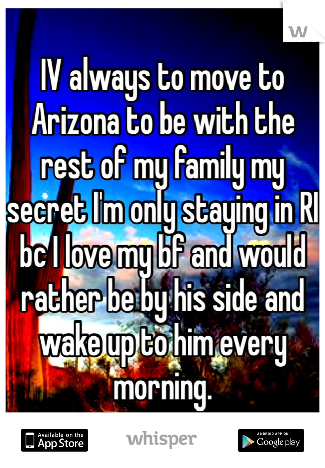 IV always to move to Arizona to be with the rest of my family my secret I'm only staying in RI bc I love my bf and would rather be by his side and wake up to him every morning.