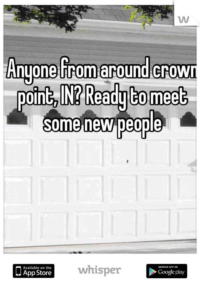 Anyone from around crown point, IN? Ready to meet some new people