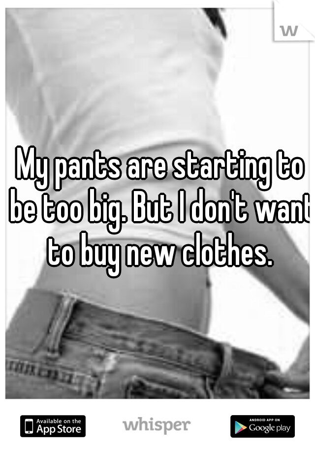 My pants are starting to be too big. But I don't want to buy new clothes.