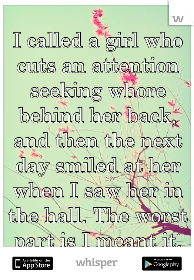 I called a girl who cuts an attention  seeking whore behind her back, and then the next day smiled at her when I saw her in the hall. The worst part is I meant it.