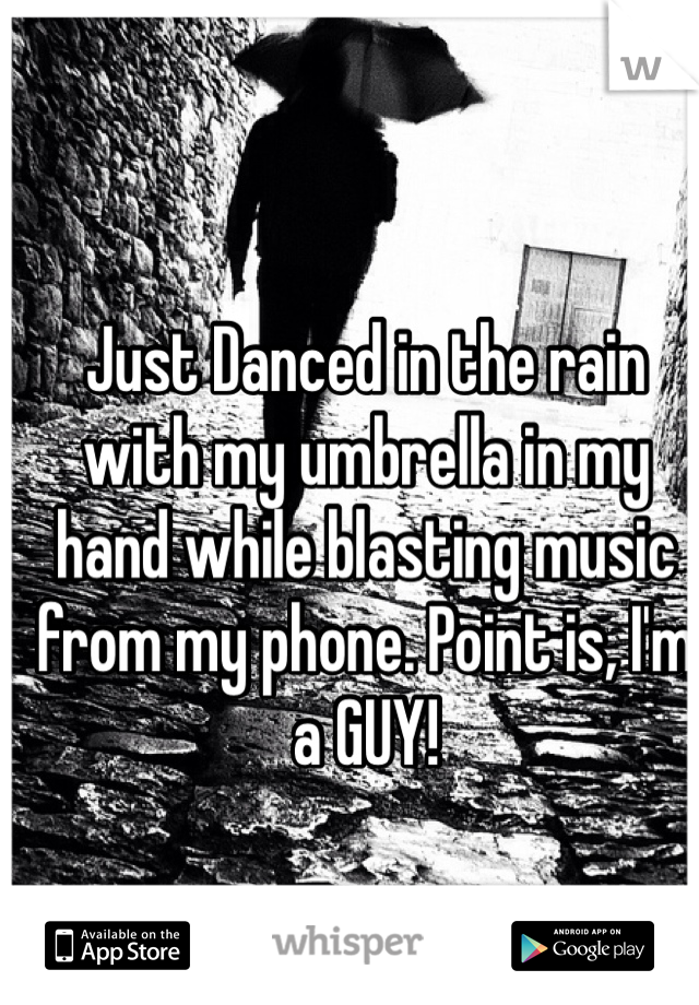 Just Danced in the rain with my umbrella in my hand while blasting music from my phone. Point is, I'm a GUY!