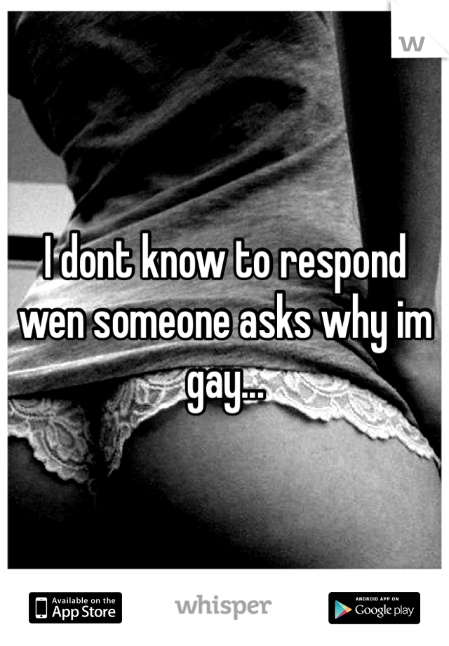 I dont know to respond wen someone asks why im gay...