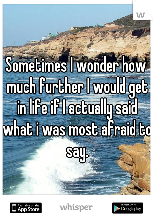 Sometimes I wonder how much further I would get in life if I actually said what i was most afraid to say.