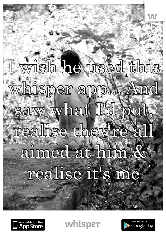 I wish he used this whisper app... And saw what I'd put, realise they're all aimed at him & realise it's me