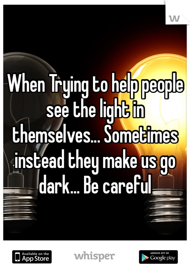 When Trying to help people see the light in themselves... Sometimes instead they make us go dark... Be careful