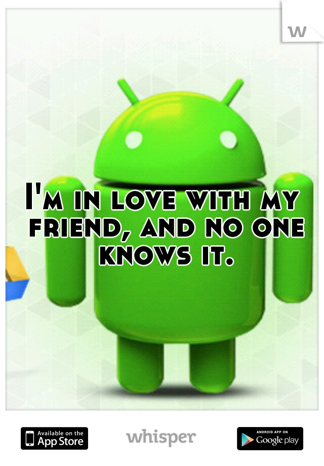 I'm in love with my friend, and no one knows it.