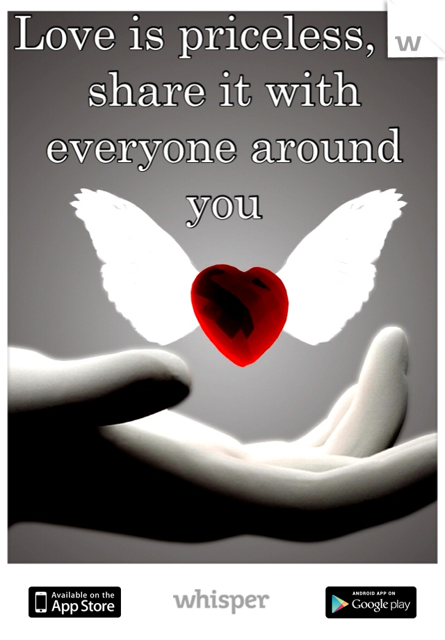 Love is priceless, so share it with everyone around you
