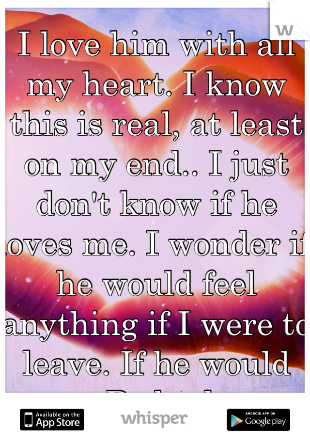 I love him with all my heart. I know this is real, at least on my end.. I just don't know if he loves me. I wonder if he would feel anything if I were to leave. If he would cry... Be broken...
