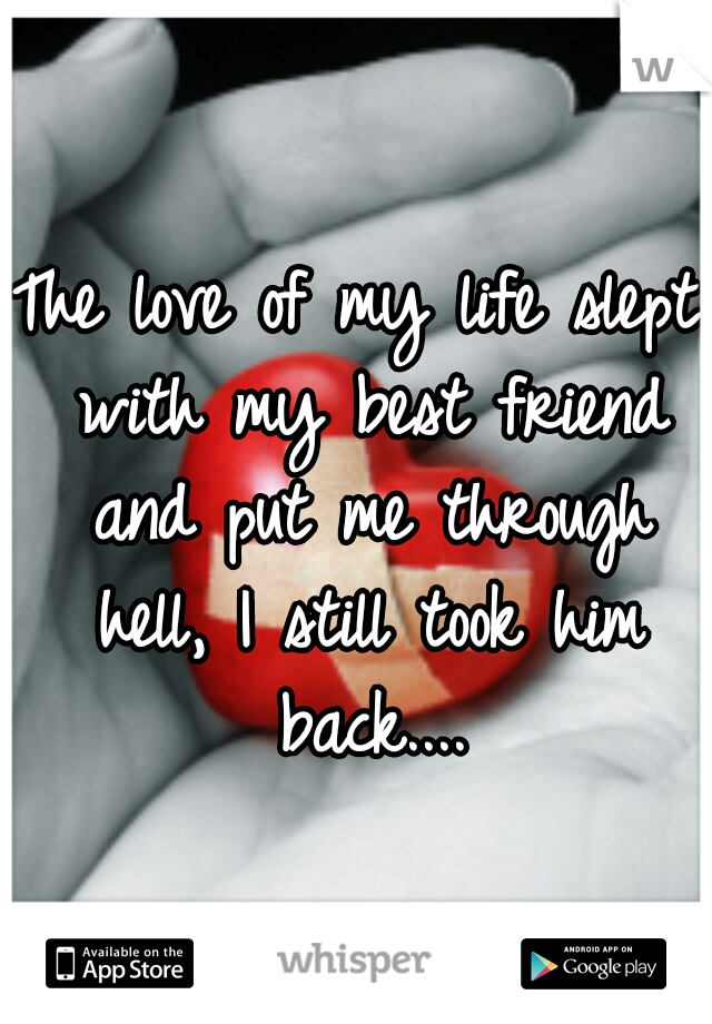 The love of my life slept with my best friend and put me through hell, I still took him back....