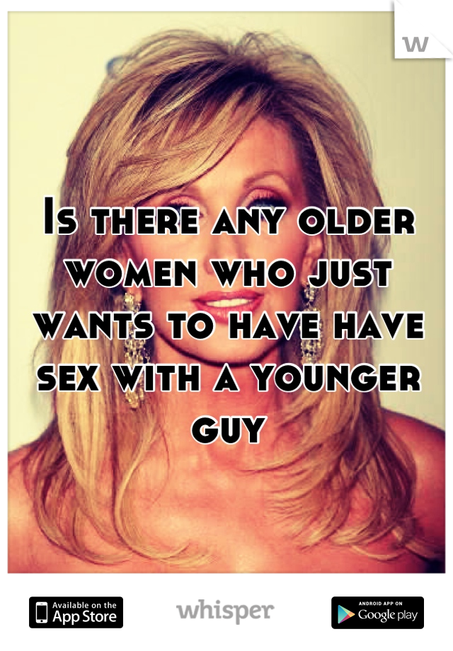 Is there any older women who just wants to have have sex with a younger guy