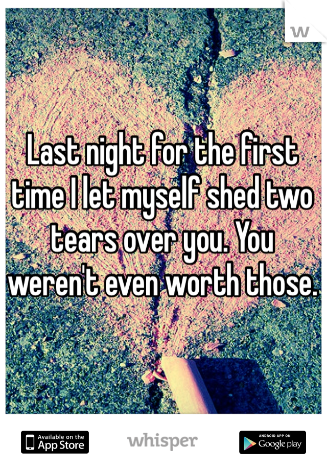 Last night for the first time I let myself shed two tears over you. You weren't even worth those.