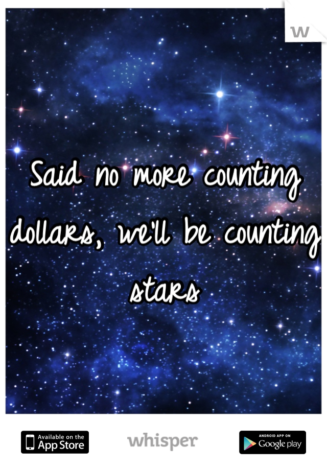 Said no more counting dollars, we'll be counting stars