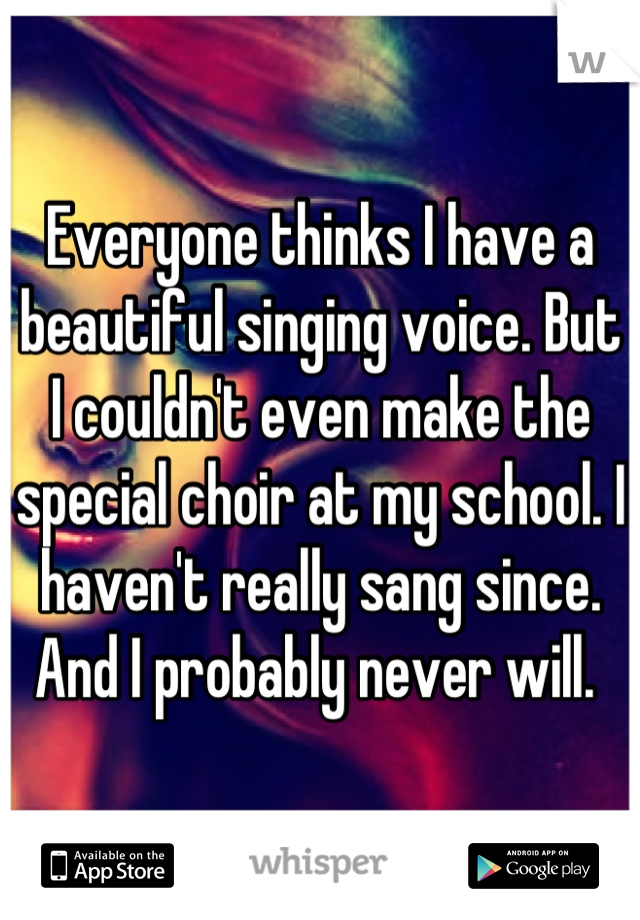 Everyone thinks I have a beautiful singing voice. But I couldn't even make the special choir at my school. I haven't really sang since. And I probably never will.