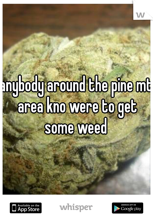 anybody around the pine mt area kno were to get some weed