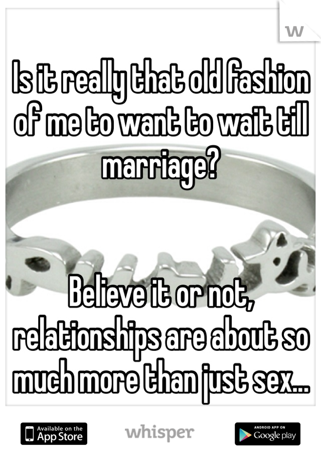 Is it really that old fashion of me to want to wait till marriage?   Believe it or not, relationships are about so much more than just sex...