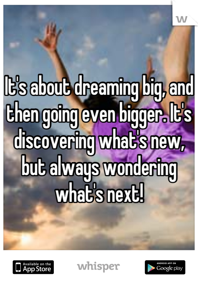 It's about dreaming big, and then going even bigger. It's discovering what's new, but always wondering what's next!