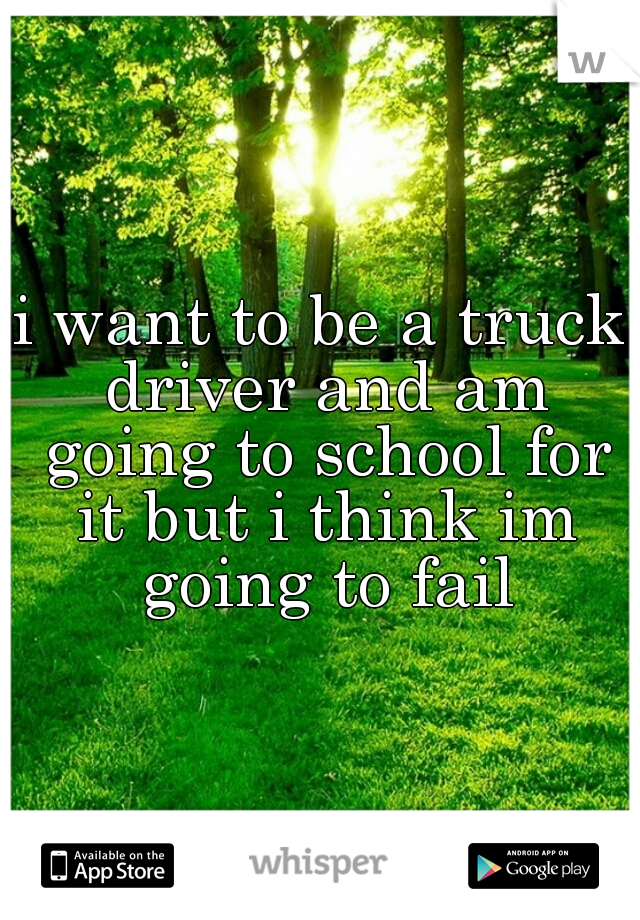 i want to be a truck driver and am going to school for it but i think im going to fail