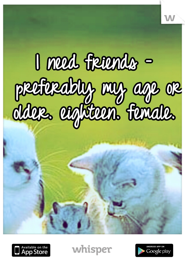 I need friends - preferably my age or older. eighteen. female.