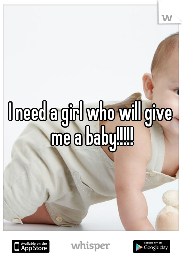I need a girl who will give me a baby!!!!!