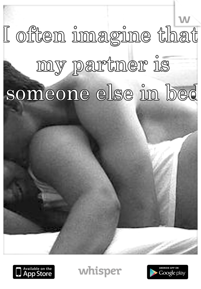I often imagine that my partner is someone else in bed