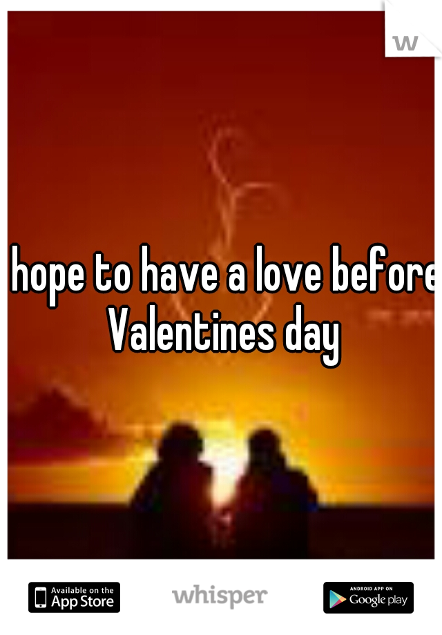 I hope to have a love before Valentines day