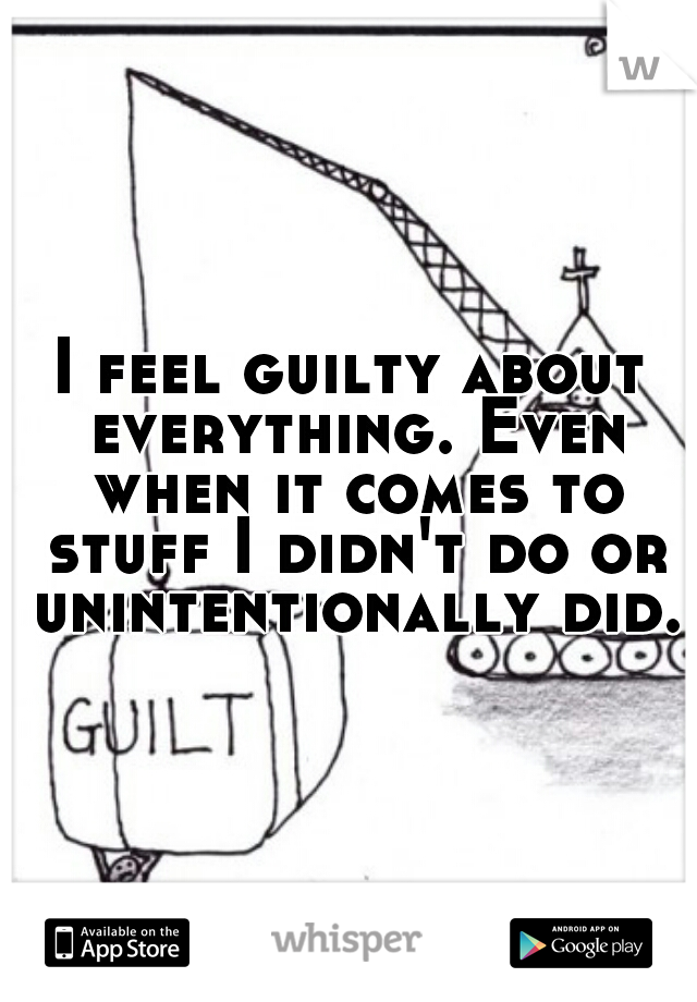 I feel guilty about everything. Even when it comes to stuff I didn't do or unintentionally did.