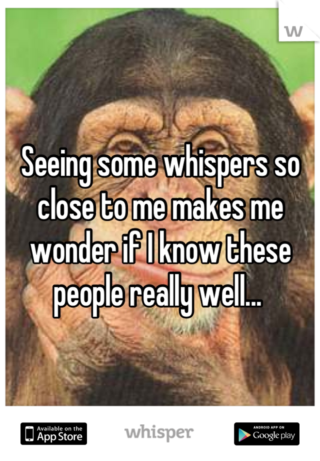 Seeing some whispers so close to me makes me wonder if I know these people really well...