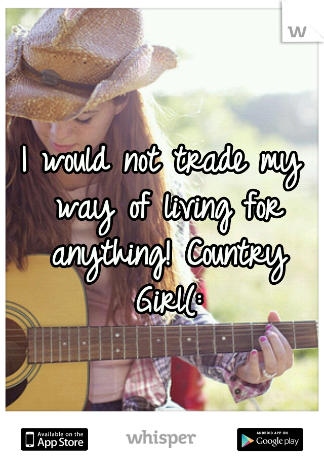 I would not trade my way of living for anything! Country Girl(: