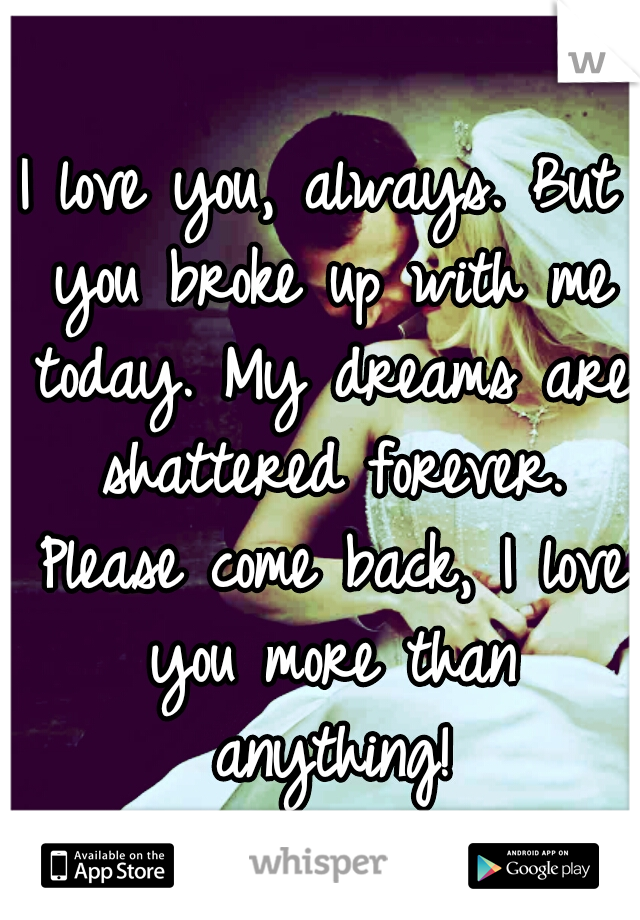 I love you, always. But you broke up with me today. My dreams are shattered forever. Please come back, I love you more than anything!