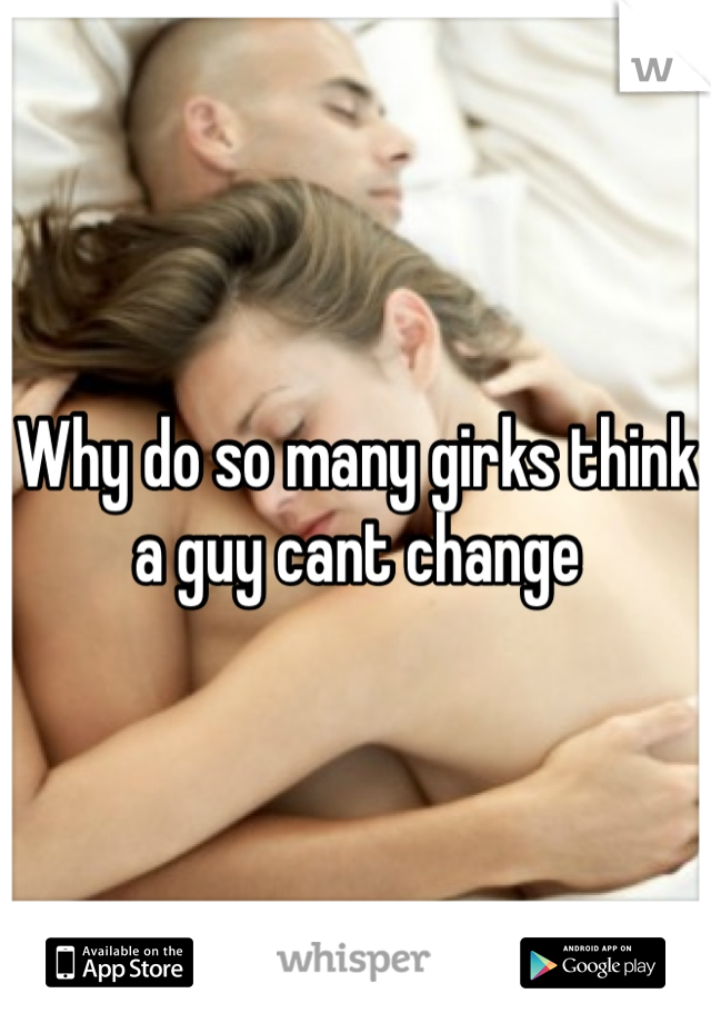 Why do so many girks think a guy cant change