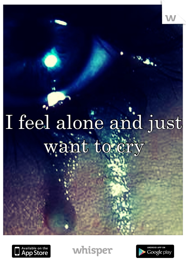 I feel alone and just want to cry