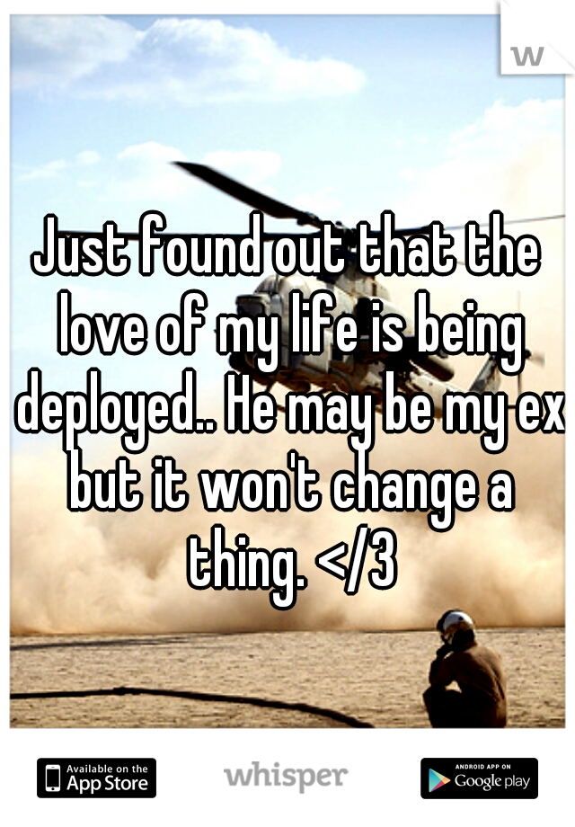 Just found out that the love of my life is being deployed.. He may be my ex but it won't change a thing. </3