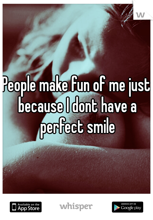 People make fun of me just because I dont have a perfect smile