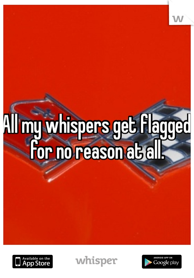 All my whispers get flagged for no reason at all.