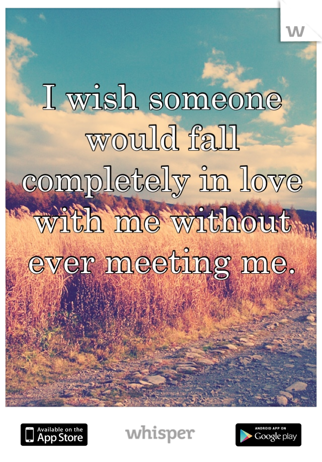 I wish someone would fall completely in love with me without ever meeting me.