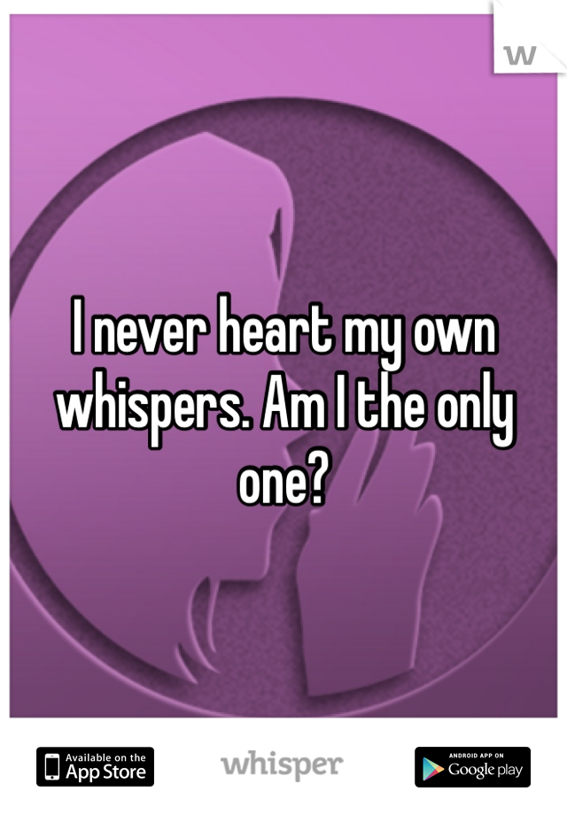 I never heart my own whispers. Am I the only one?