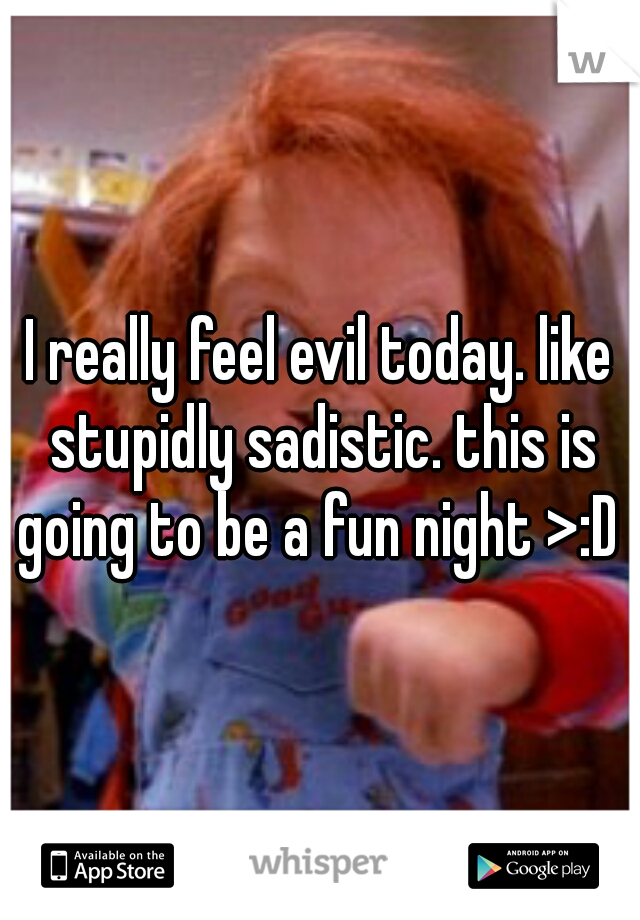 I really feel evil today. like stupidly sadistic. this is going to be a fun night >:D