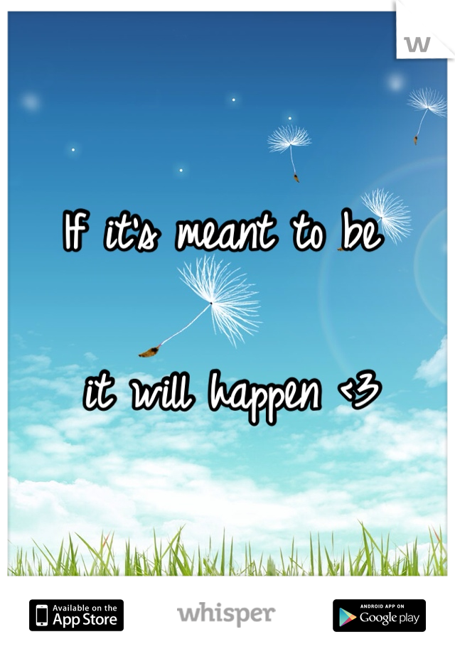 If it's meant to be   it will happen <3