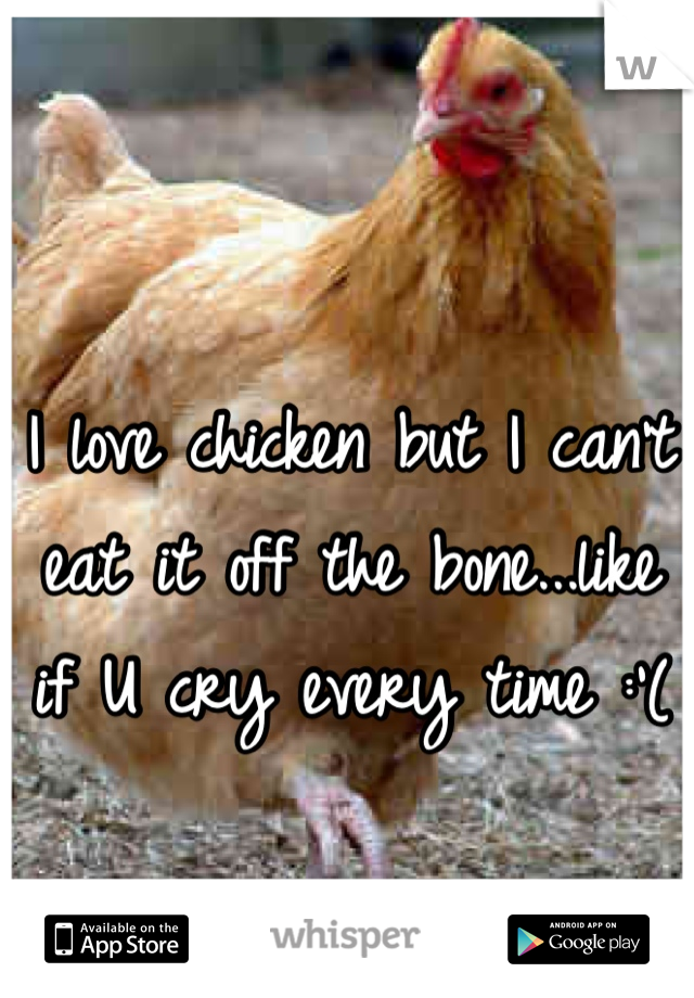 I love chicken but I can't eat it off the bone...like if U cry every time :'(