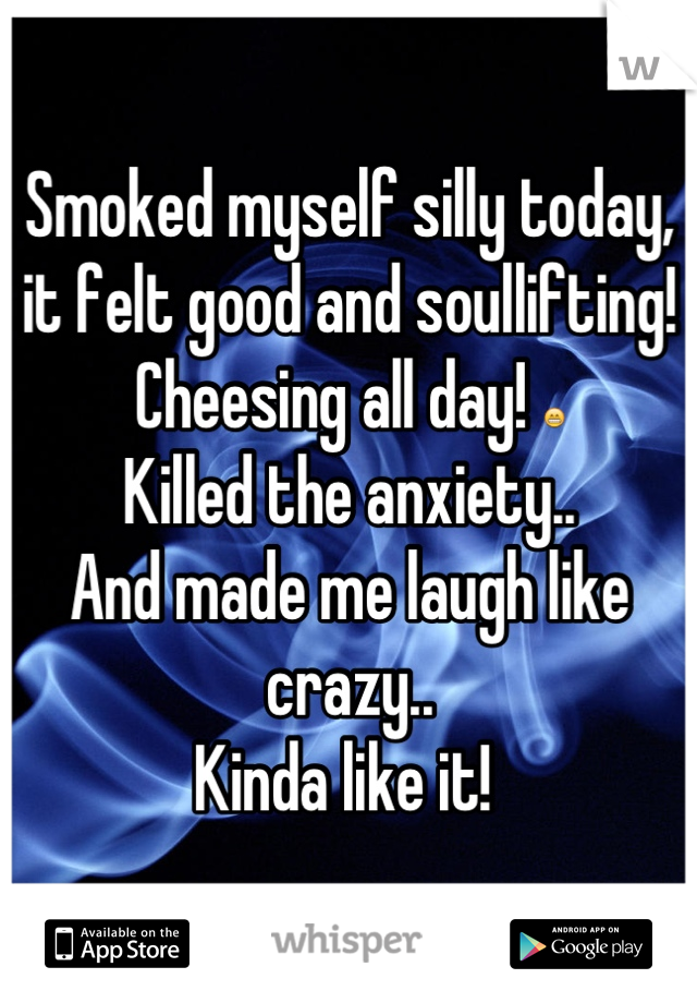 Smoked myself silly today, it felt good and soullifting! Cheesing all day! 😁 Killed the anxiety.. And made me laugh like crazy.. Kinda like it!