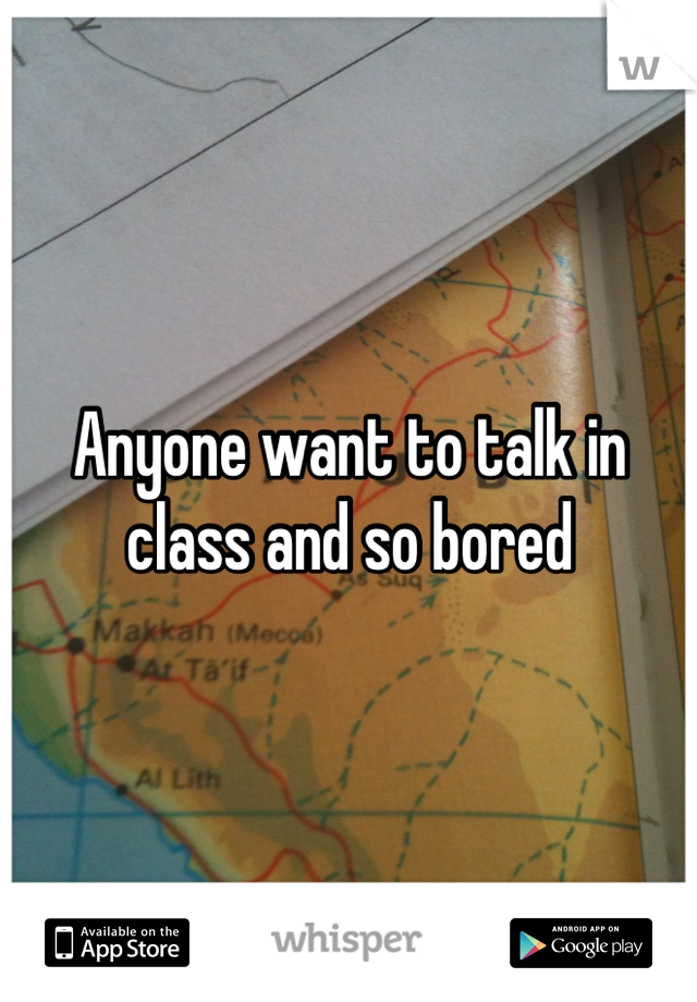 Anyone want to talk in class and so bored