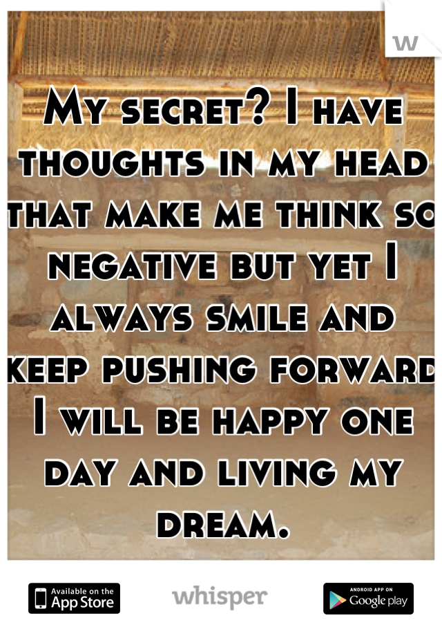 My secret? I have thoughts in my head that make me think so negative but yet I always smile and keep pushing forward I will be happy one day and living my dream.