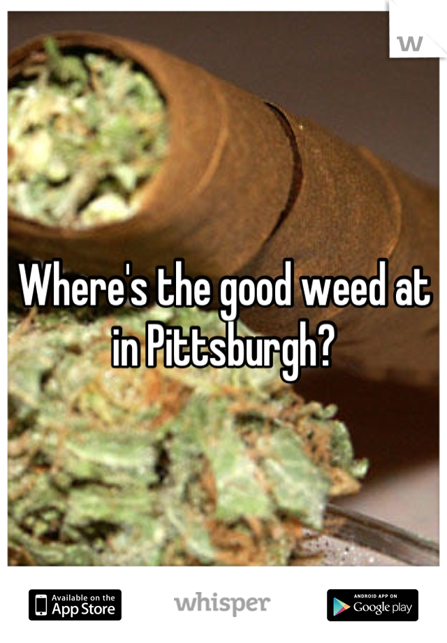 Where's the good weed at in Pittsburgh?