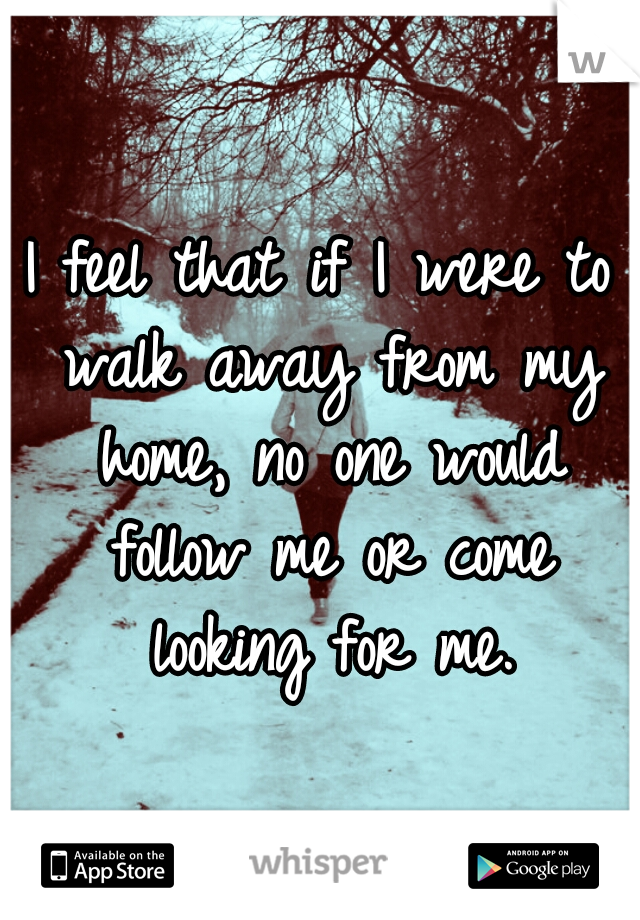 I feel that if I were to walk away from my home, no one would follow me or come looking for me.