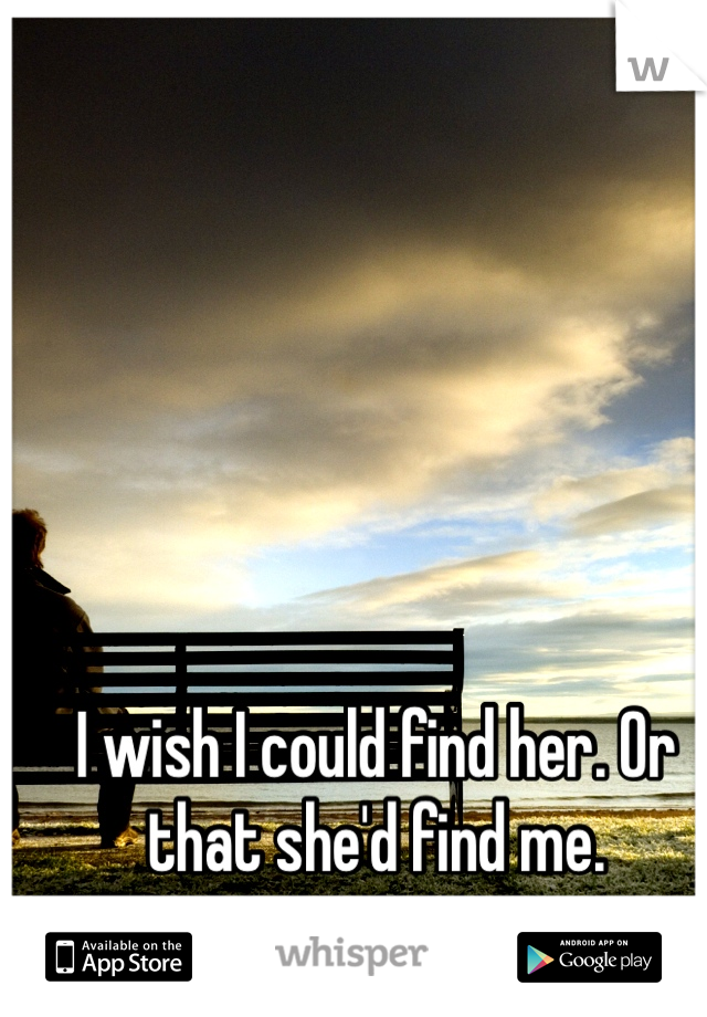 I wish I could find her. Or that she'd find me.