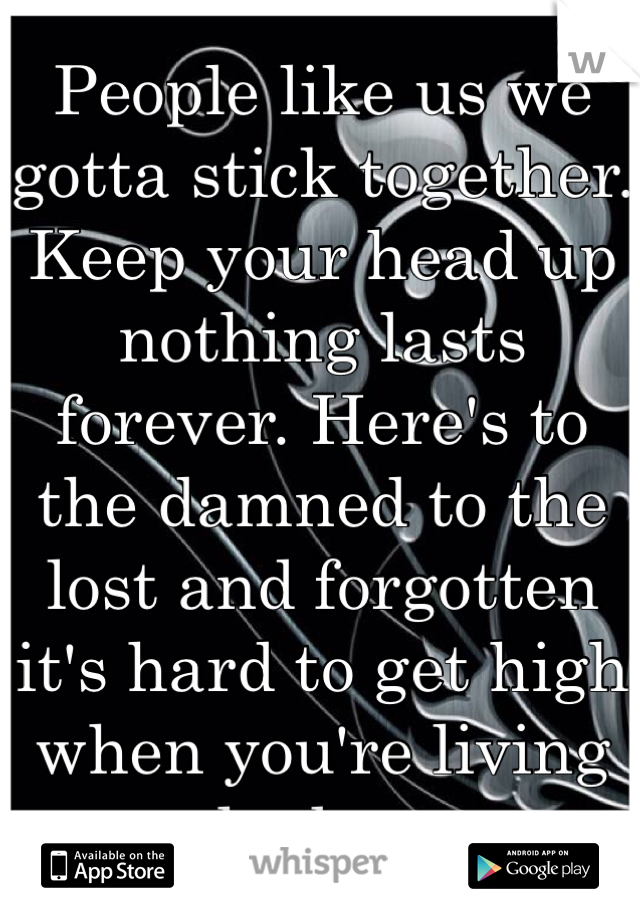 People like us we gotta stick together. Keep your head up nothing lasts forever. Here's to the damned to the lost and forgotten it's hard to get high when you're living on the bottom.