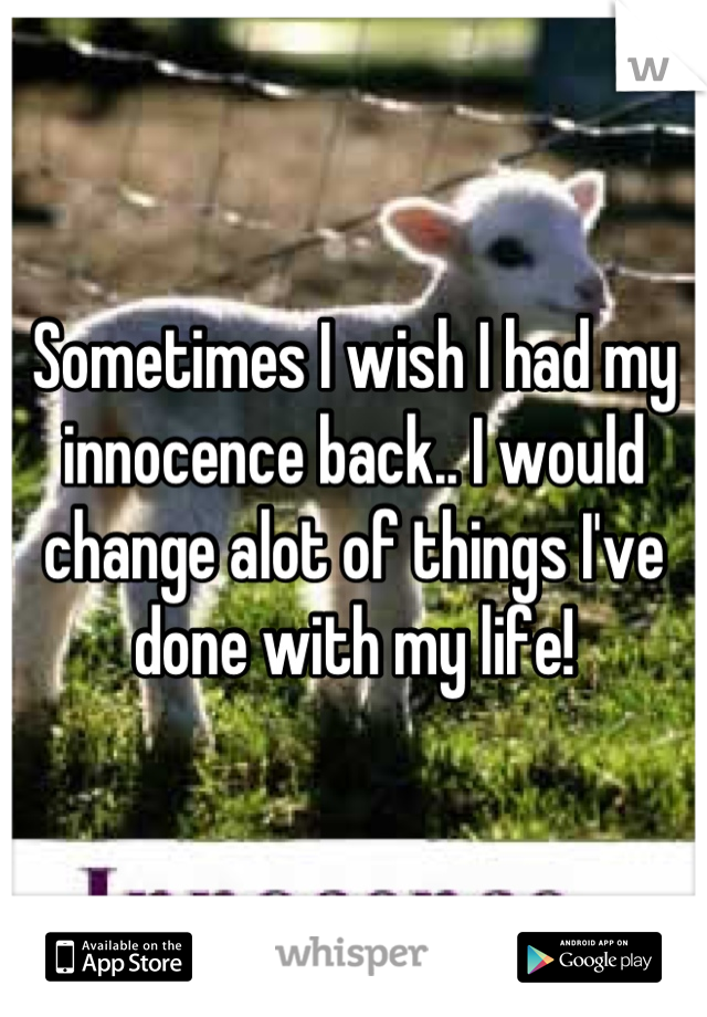 Sometimes I wish I had my innocence back.. I would change alot of things I've done with my life!